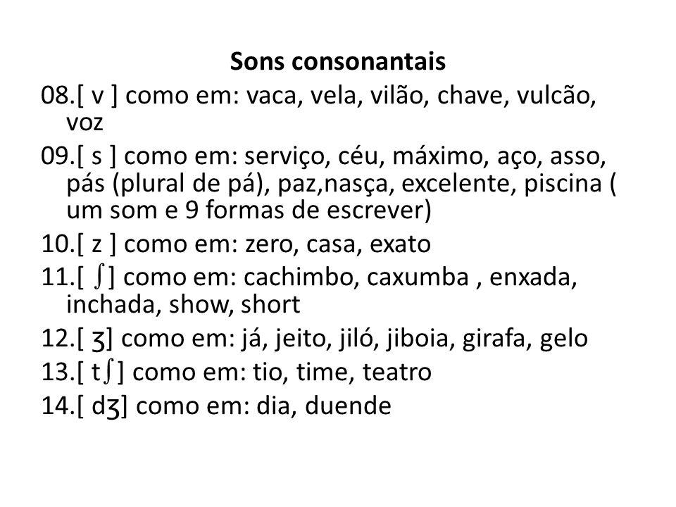 Sons consonantais 08.[ v ] como em: vaca, vela, vilão, chave, vulcão, voz 09.[ s ] como em: serviço, céu, máximo, aço, asso, pás (plural de pá), paz,nasça, excelente, piscina ( um som e 9 formas de escrever) 10.[ z ] como em: zero, casa, exato 11.[ ∫] como em: cachimbo, caxumba , enxada, inchada, show, short 12.[ ʒ] como em: já, jeito, jiló, jiboia, girafa, gelo 13.[ t∫] como em: tio, time, teatro 14.[ dʒ] como em: dia, duende